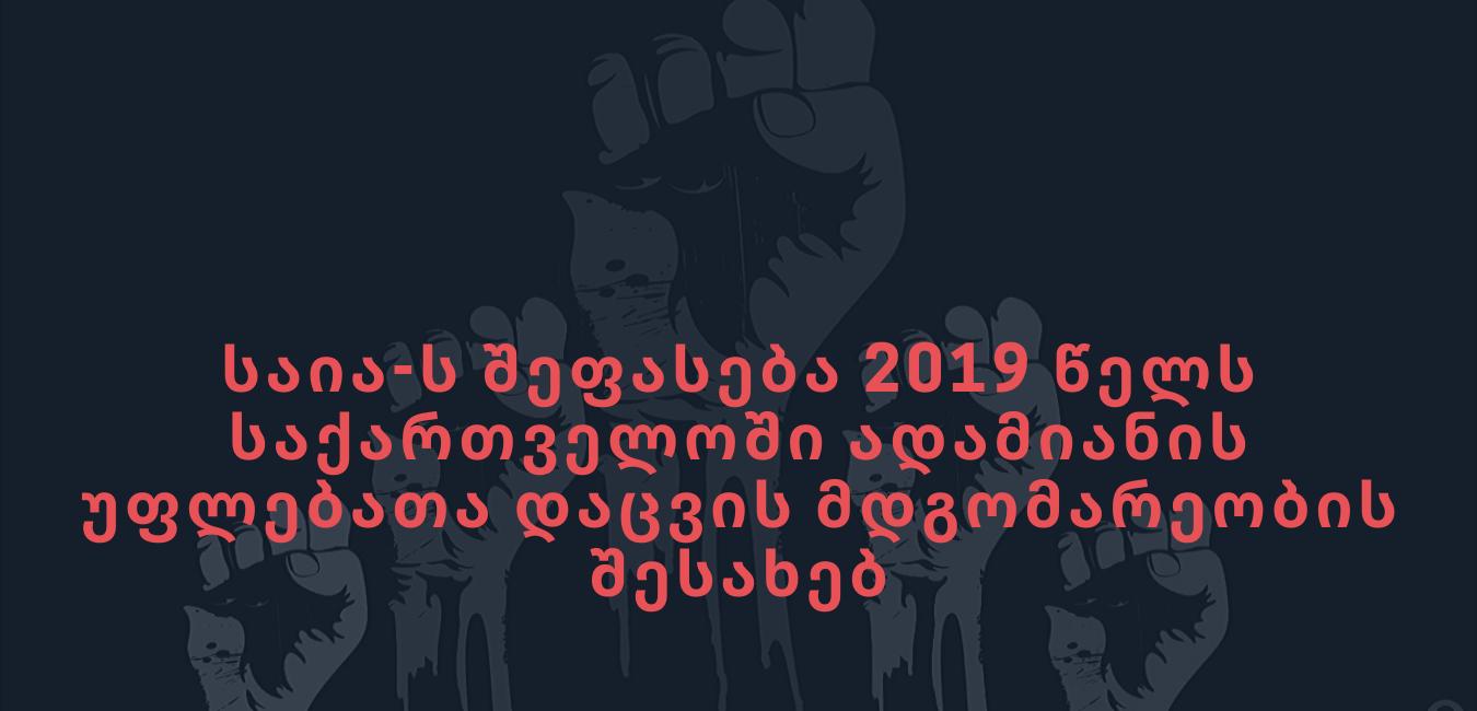 საია აფასებს 2019 წელს საქართველოში ადამიანის უფლებათა დაცვის მდგომარეობას