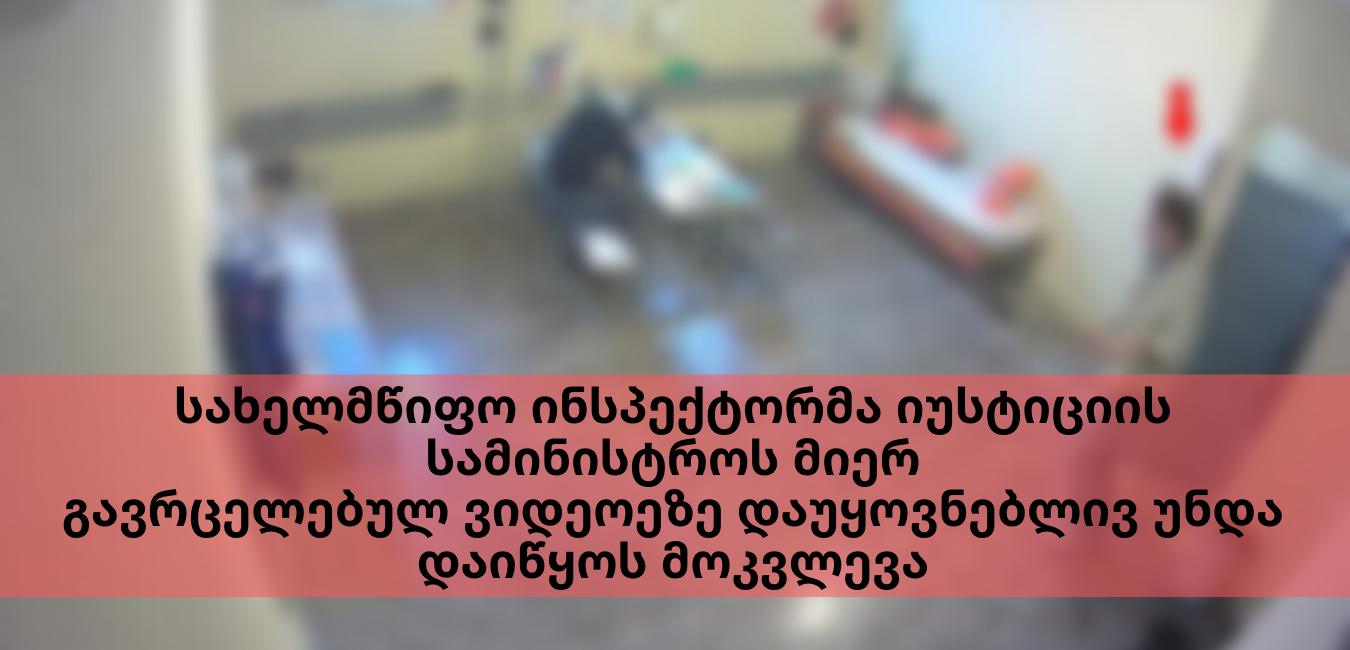 სახელმწიფო ინსპექტორმა იუსტიციის მინისტრის მიერ გავრცელებულ ვიდეოეზე დაუყოვნებლივ უნდა დაიწყოს მოკვლევა
